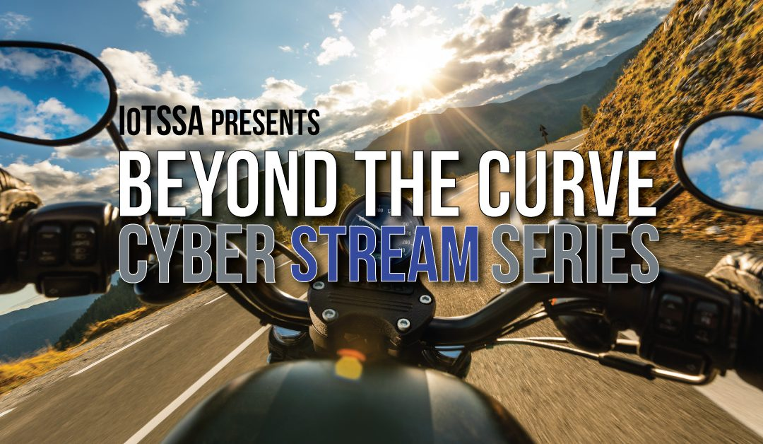 The Top 7 Reasons for MSPs to Attend IoTSSA's Beyond the Curve Cyber Stream Series